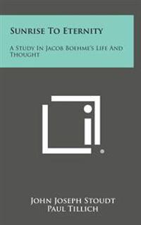Sunrise to Eternity: A Study in Jacob Boehme's Life and Thought
