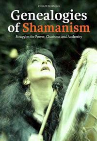 Genealogies of Shamanism: Struggles for Power, Charisma and Authority