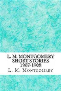 L. M. Montgomery Short Stories 1907-1908