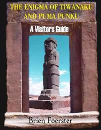 The Enigma of Tiwanaku and Puma Punku; A Visitors Guide