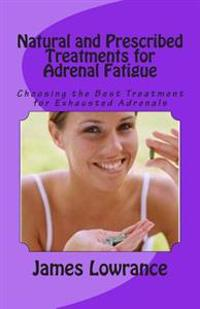 Natural and Prescribed Treatments for Adrenal Fatigue: Choosing the Best Treatment for Exhausted Adrenals