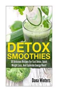 Detox Smoothies: 50 Delicious Recipes for Fast Detox, Quick Weight Loss, and Explosive Energy Boost