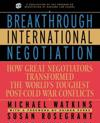Breakthrough International Negotiation: How Great Negotiators Transformed the World's Toughest Post Cold War Conflicts