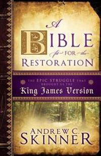 A Bible Fit for the Restoration: The Epic Struggle That Brought Us the King James Version