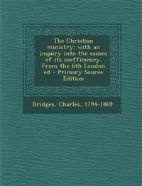 The Christian ministry; with an inquiry into the causes of its inefficiency. From the 6th London ed - Primary Source Edition