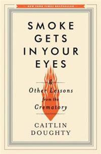 Smoke Gets in Your Eyes - And Other Lessons from the Crematory