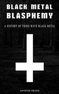Black Metal Blasphemy: A History of Third Wave Black Metal: The Untold History Behind the Third Wave of Black Metal