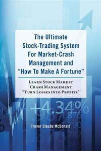 The Ultimate Stock-Trading System for Market-Crash Management and How to Make a Fortune: Learn Stock Market Crash Management Turn Losses Into Profi