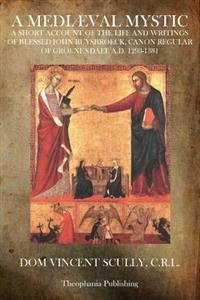 A Mediaeval Mystic: A Short Account of the Life and Writings of Blessed John Ruysbroeck, Canon Regular of Groenendael A.D. 1293-1381