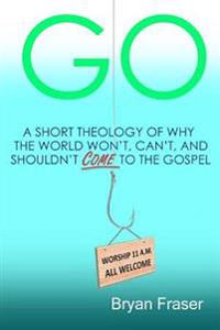 Go: A Short Theology of Why the World Won't, Can't, and Shouldn't Come to the Gospel