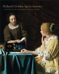 Holland's Golden Age in America: Collecting the Art of Rembrandt, Vermeer, and Hals