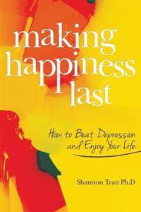 Making Happiness Last: How to Beat Depression and Enjoy Your Life