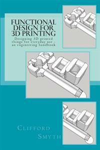 Functional Design for 3D Printing: Designing 3D Printed Things for Everyday Use - An Engineering Handbook
