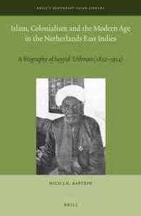 Islam, Colonialism and the Modern Age in the Netherlands East Indies: A Biography of Sayyid Uthman (1822-1914)
