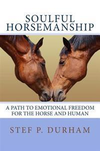 Soulful Horsemanship: A Path to Emotional Freedom for the Horse and Human