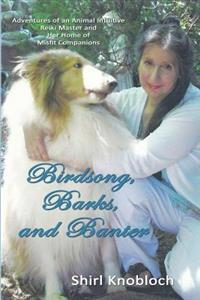 Birdsong, Barks, and Banter: Adventures of an Animal Intuitive Reiki Master and Her Home of Misfit Companions