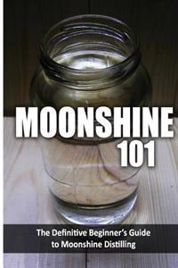 Moonshine 101: The Definitive Beginner's Guide to Moonshine Distilling