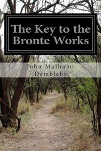 The Key to the Bronte Works: The Key to Charlotte Bronte's Wuthering Heights, Jane Eyre, and Her Other Works Showing the Method of Their Constructi