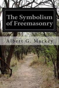 The Symbolism of Freemasonry: Illustrating and Explaining Its Science and Philosophy, Its Legends, Myths and Symbols