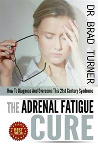 The Adrenal Fatigue Cure: How to Diagnose and Overcome This 21st Century Syndrome
