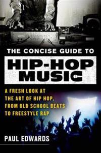 The Concise Guide to Hip-Hop Music: A Fresh Look at the Art of Hip-Hop, from Old-School Beats to Freestyle Rap