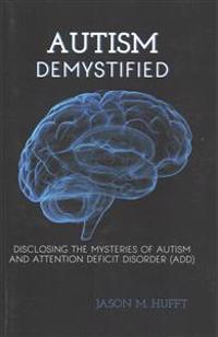 Autism Demystified: Disclosing the Mysteries of Autism and Attention Deficit Disorder (Add)