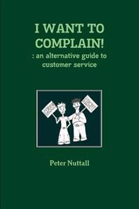 I WANT TO COMPLAIN! : an Alternative Guide to Customer Service