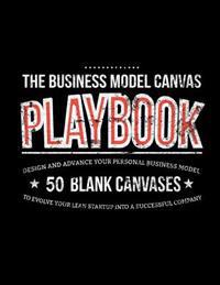 The Business Model Canvas Playbook: Design and Advance Your Personal Business Model on 50 Blank Canvases to Evolve Your Lean Startup Into a Successful