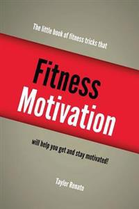 Fitness Motivation: The Little Book of Fitness Tricks That Will Help You Get and Stay Motivated!