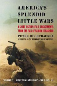 America's Splendid Little Wars: A Short History of U.S. Engagements from the Fall of Saigon to Baghdad