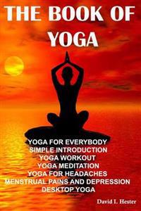 The Book of Yoga: Yoga for Everybody Simple Introduction Yoga Workout Yoga Meditation Yoga for Headaches Menstrual Pains and Depression