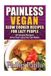 Painless Vegan Slow Cooker Recipes for Lazy People: 50 Simple Vegan Slow Cookbook Recipes Even Your Lazy Ass Can Make