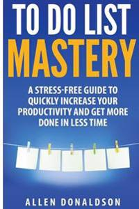 To Do List Mastery: A Stress-Free Guide to Quickly Increase Your Productivity and Get More Done in Less Time