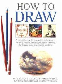 How to Draw: A Complete Step-By-Step Guide for Beginners Covering Still Life, Landscapes, Figure Drawing, the Female Nude and Human