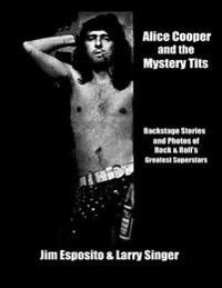 Alice Cooper and the Mystery Tits: Backstage Stories of Rock and Roll's Greatest Superstars