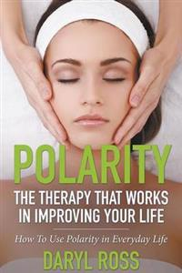 Polarity: The Therapy That Works in Improving Your Life - How to Use Polarity in Everyday Life