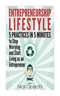 Entrepreneurship Lifestyle: 5 Practices in 5 Minutes to Stop Worrying and Start Living as an Entrepreneur