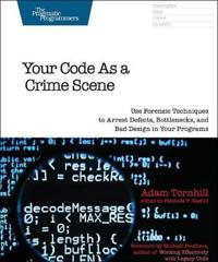 Your Code as a Crime Scene: Use Forensic Techniques to Arrest Defects, Bottlenecks, and Bad Design in Your Programs