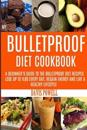 My Bulletproof Diet Cookbook: A Beginner's Guide to the Bulletproof Diet Recipes: To Help You Lose Up to 1 Lbs Every Day, Regain Energy and Live a H