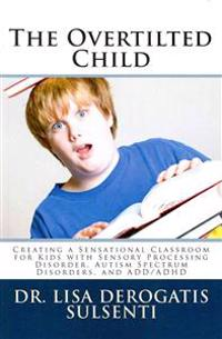 The Overtilted Child: Creating a Sensational Classroom for Kids with Autism Spectrum Disorders, Sensory Processing Disorder, and ADD/ADHD