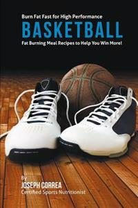 Burn Fat Fast for High Performance Basketball: Fat Burning Meal Recipes to Help You Win More!