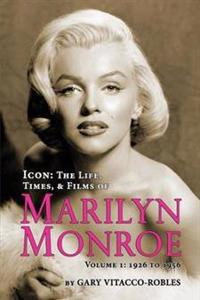 Icon: The Life, Times, and Films of Marilyn Monroe Volume 1 - 1926 to 1956