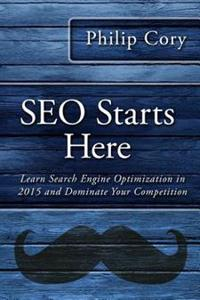 Seo Starts Here: Learn Search Engine Optimization in 2015 and Dominate Your Competition