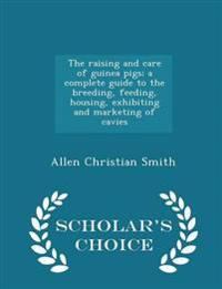 The Raising and Care of Guinea Pigs; A Complete Guide to the Breeding, Feeding, Housing, Exhibiting and Marketing of Cavies - Scholar's Choice Edition