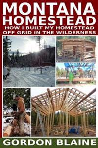 Montana Homestead: How I Built My Homestead Off Grid in the Wilderness
