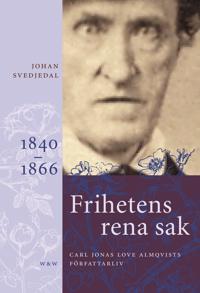 Frihetens rena sak : Carl Jonas Love Almqvists författarliv 1841-1866 - frihetens-rena-sak-carl-jonas-love-almqvists-forfattarliv-1841-1866