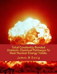 Total Covalently Bonded Uranium. Chemical Pathways to Near Nuclear Energy Yields.