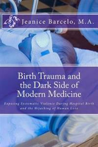 Birth Trauma and the Dark Side of Modern Medicine: Exposing Systematic Violence During Hospital Birth and the Hijacking of Human Love