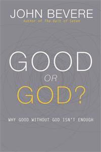 Good or God?: Why Good Without God Isn T Enough