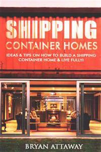 Shipping Container Homes.: 50 Ideas & Tips on How to Build a Shipping Container Home & Live Fully!